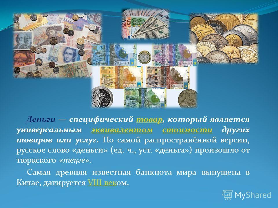 Деньги специфический товар, который является универсальным эквивалентом стоимости других товаров или услуг. По самой распространённой версии, русское слово «деньги» (ед. ч., уст. «деньга») произошло от тюркского «те ң ге».товарэквивалентомстоимости С
