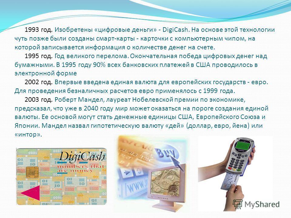 1993 год. Изобретены «цифровые деньги» - DigiCash. На основе этой технологии чуть позже были созданы смарт-карты - карточки с компьютерным чипом, на которой записывается информация о количестве денег на счете. 1995 год. Год великого перелома. Окончат