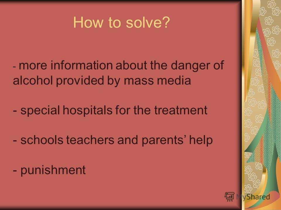 How to solve? - more information about the danger of alcohol provided by mass media - special hospitals for the treatment - schools teachers and parents help - punishment
