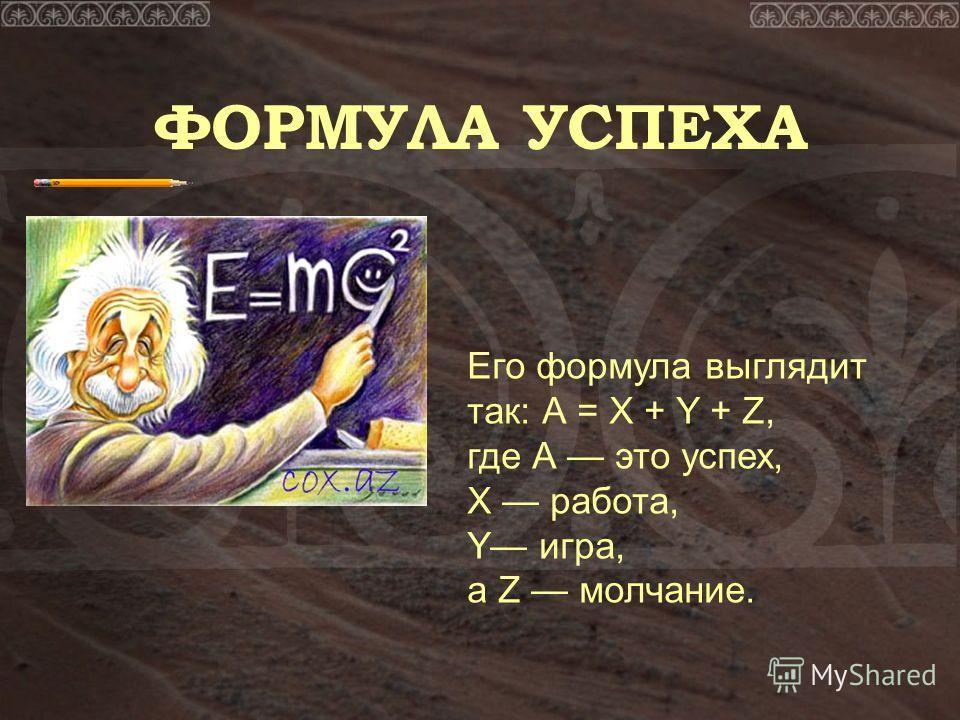 ФОРМУЛА УСПЕХА Его формула выглядит так: А = Х + Y + Z, где А это успех, Х работа, Y игра, а Z молчание.