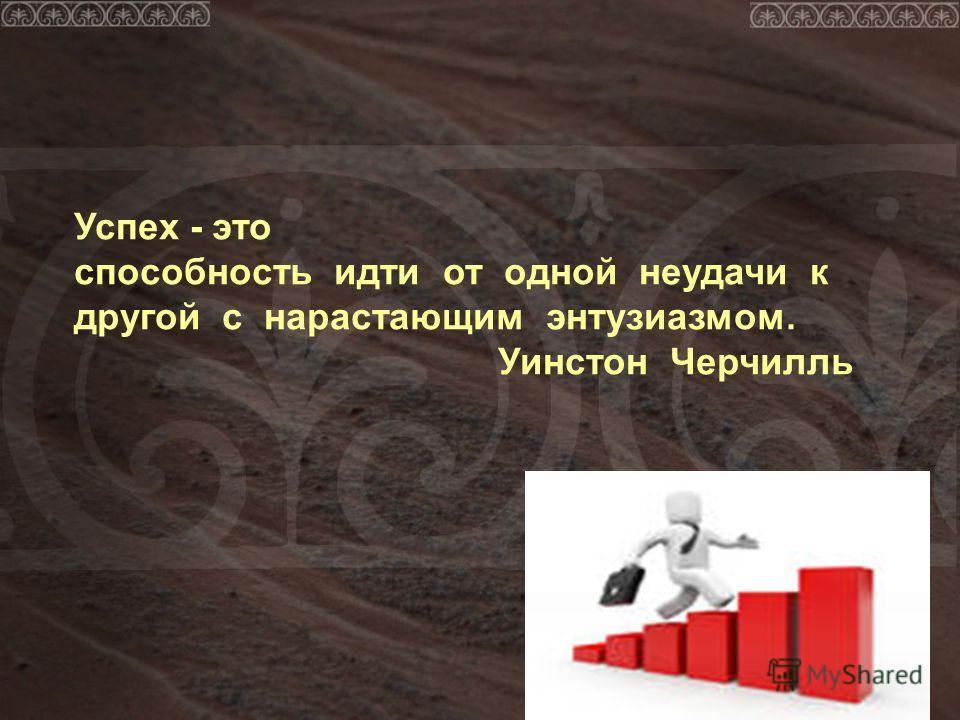 Успех - это способность идти от одной неудачи к другой с нарастающим энтузиазмом. Уинстон Черчилль