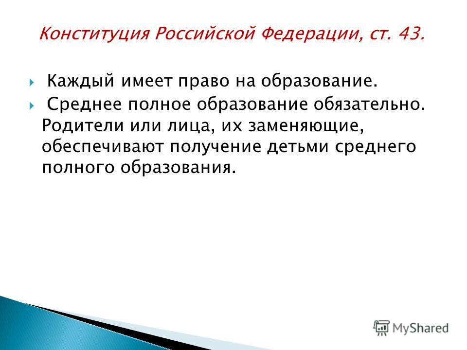 Конституция Российской Федерации, ст. 43. Каждый имеет право на образование. Среднее полное образование обязательно. Родители или лица, их заменяющие, обеспечивают получение детьми среднего полного образования.