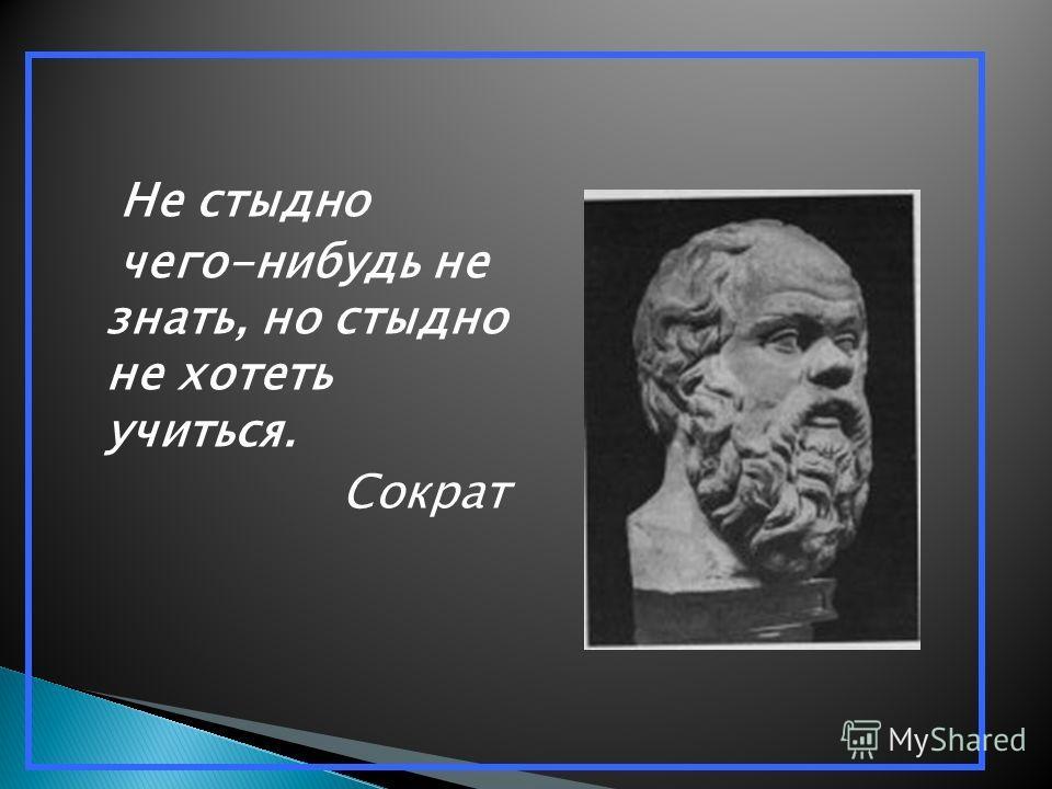 Не стыдно чего-нибудь не знать, но стыдно не хотеть учиться. Сократ