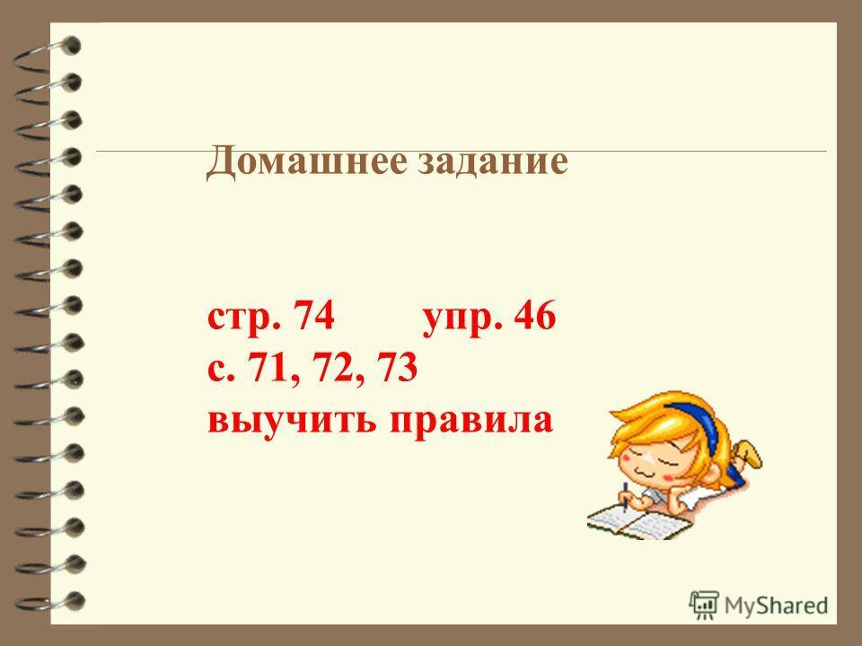 Домашнее задание стр. 74 упр. 46 с. 71, 72, 73 выучить правила
