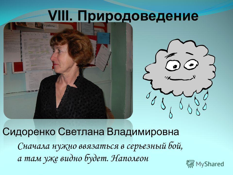 VIII. Природоведение Сидоренко Светлана Владимировна Сначала нужно ввязаться в серьезный бой, а там уже видно будет. Наполеон