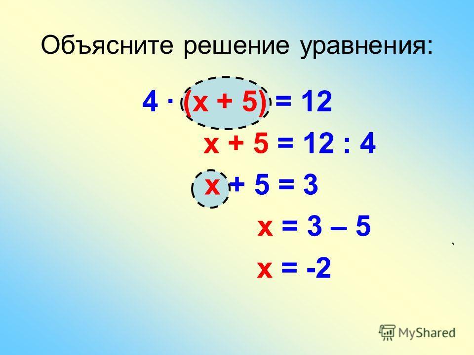 Объясните решение уравнения: 4 · (х + 5) = 12 х + 5 = 12 : 4 х + 5 = 3 х = 3 – 5 х = -2