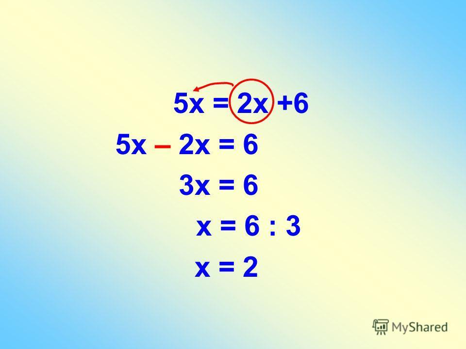 5х = 2х +6 5х – 2х = 6 3х = 6 х = 6 : 3 х = 2