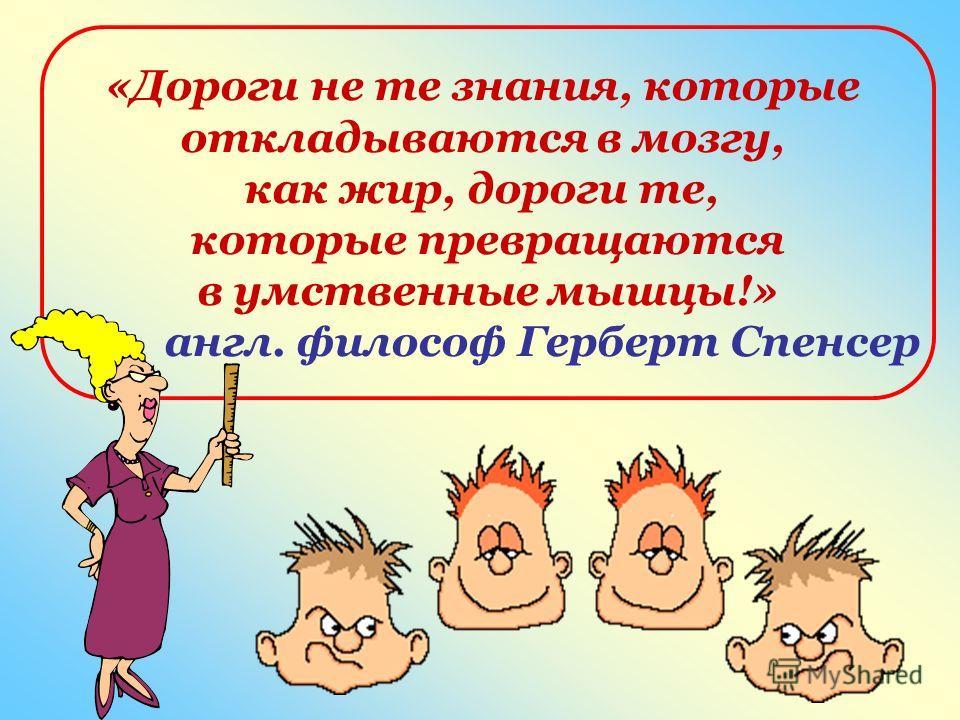 «Дороги не те знания, которые откладываются в мозгу, как жир, дороги те, которые превращаются в умственные мышцы!» англ. философ Герберт Спенсер