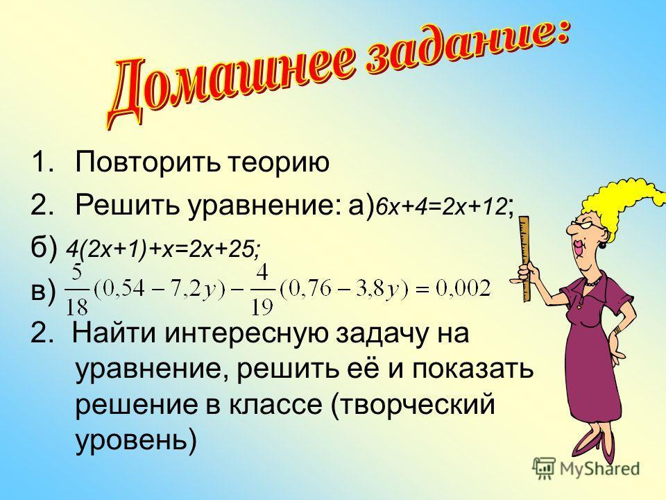 1.Повторить теорию 2.Решить уравнение: а) 6х+4=2х+12 ; б) 4(2х+1)+х=2х+25; в) 2. Найти интересную задачу на уравнение, решить её и показать решение в классе (творческий уровень)