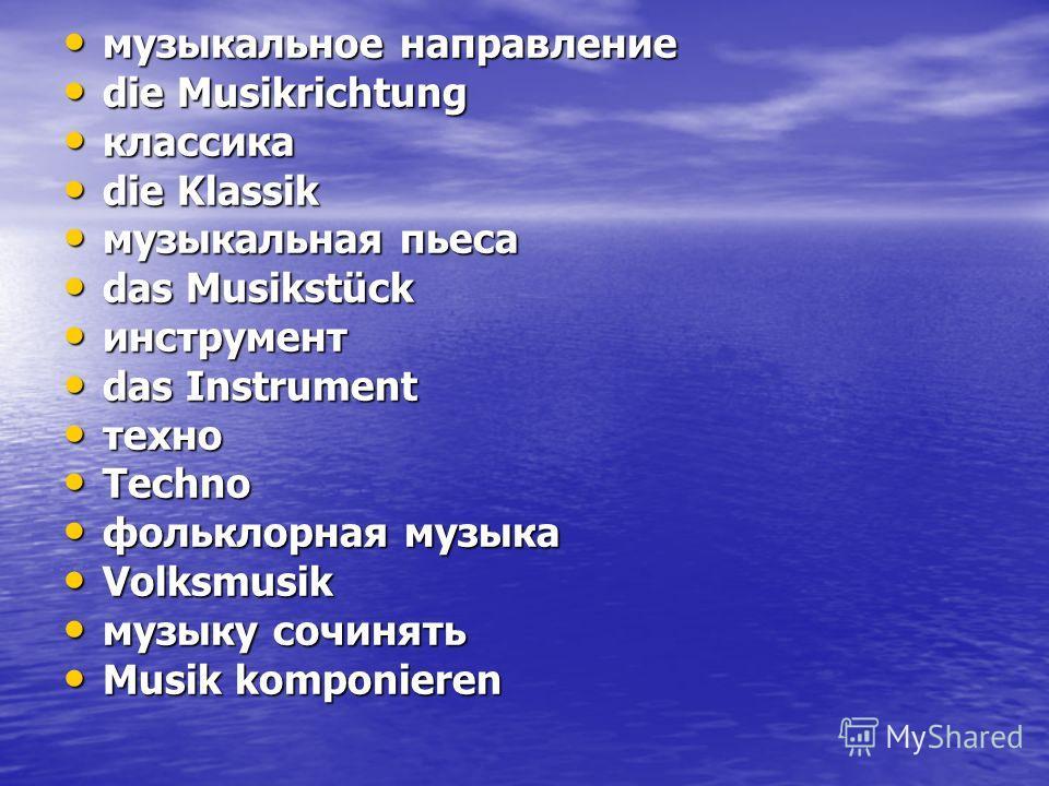 музыкальное направление музыкальное направление die Musikrichtung die Musikrichtung классика классика die Klassik die Klassik музыкальная пьеса музыкальная пьеса das Musikstück das Musikstück инструмент инструмент das Instrument das Instrument техно