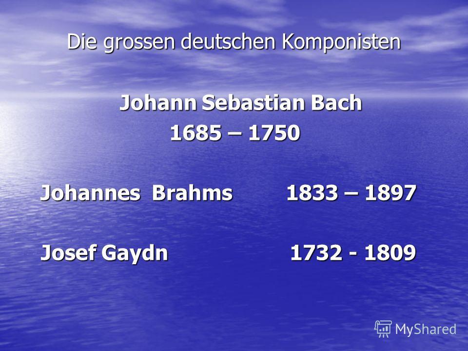 Die grossen deutschen Komponisten Johann Sebastian Bach Johann Sebastian Bach 1685 – 1750 1685 – 1750 Johannes Brahms 1833 – 1897 Josef Gaydn 1732 - 1809