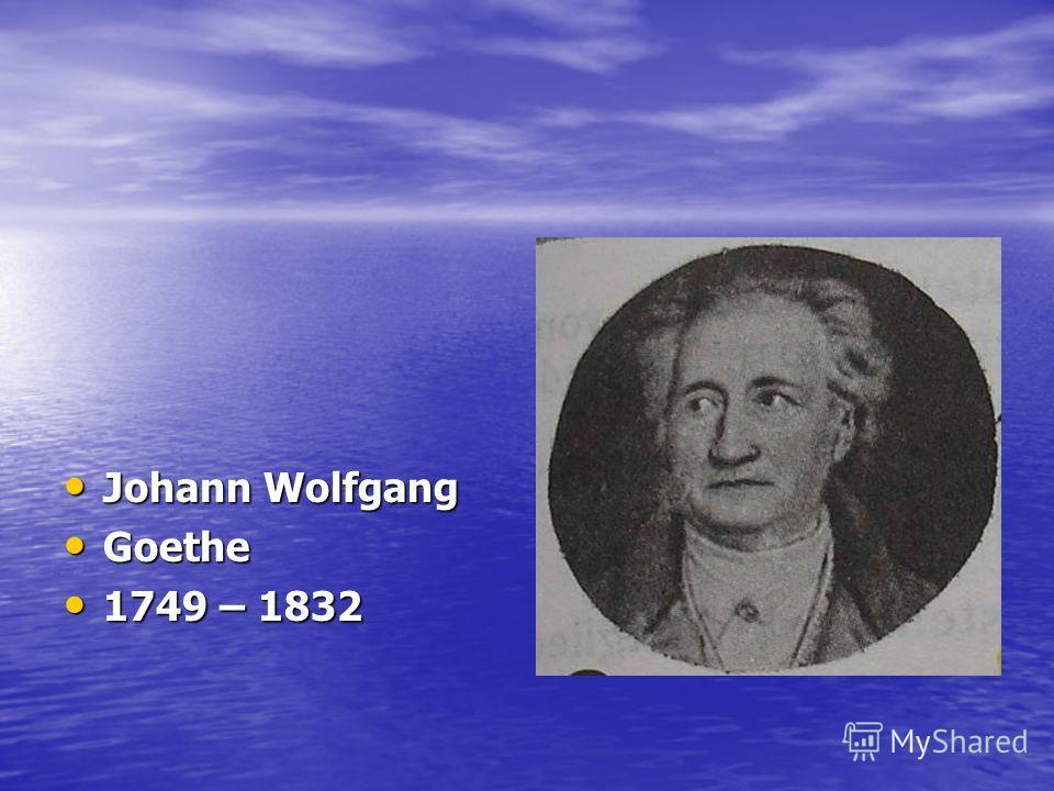 Johann Wolfgang Johann Wolfgang Goethe Goethe 1749 – 1832 1749 – 1832