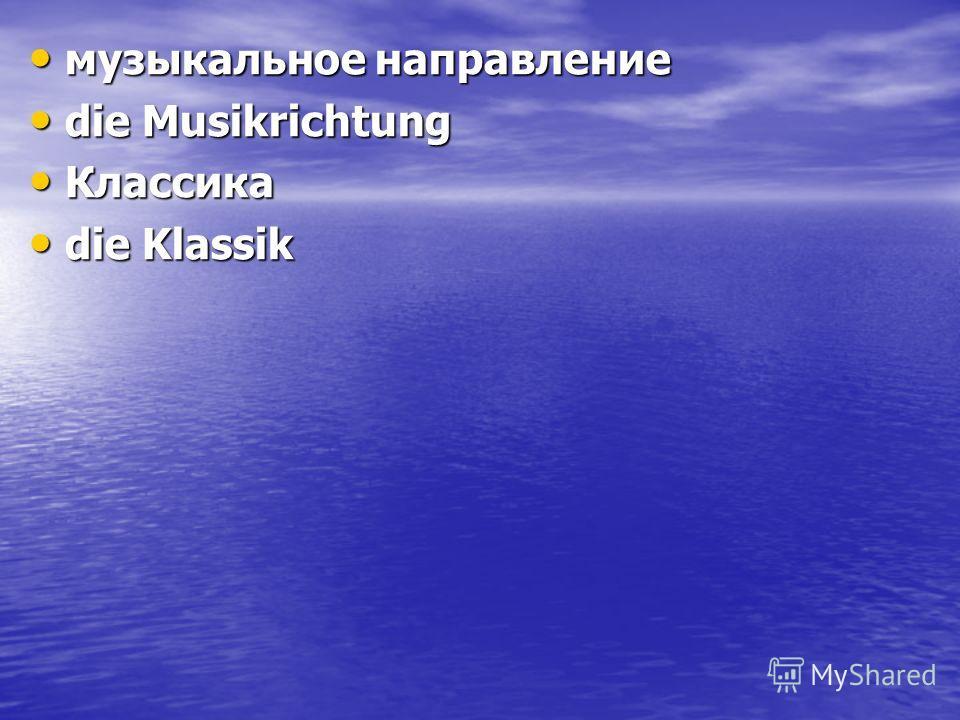 музыкальное направление музыкальное направление die Musikrichtung die Musikrichtung Классика Классика die Klassik die Klassik