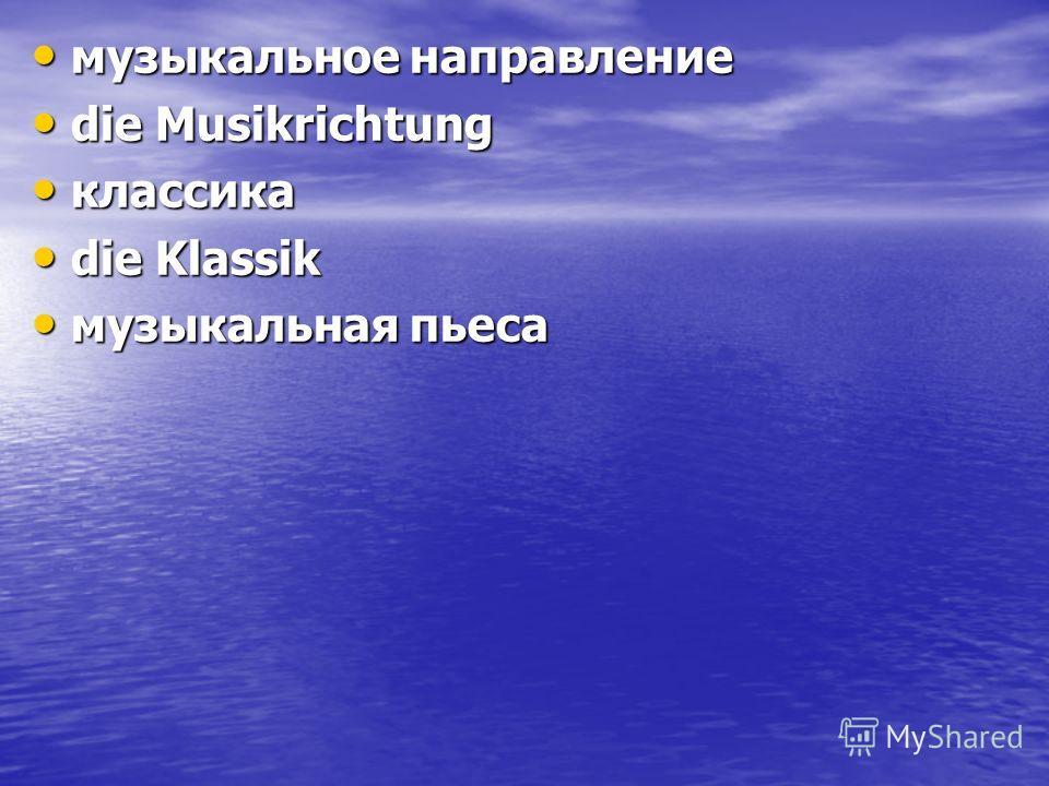 музыкальное направление музыкальное направление die Musikrichtung die Musikrichtung классика классика die Klassik die Klassik музыкальная пьеса музыкальная пьеса