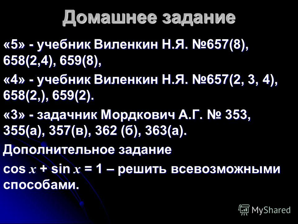 Домашнее задание «5» - учебник Виленкин Н.Я. 657(8), 658(2,4), 659(8), «4» - учебник Виленкин Н.Я. 657(2, 3, 4), 658(2,), 659(2). «3» - задачник Мордкович А.Г. 353, 355(а), 357(в), 362 (б), 363(а). Дополнительное задание cos x + sin x = 1 – решить вс