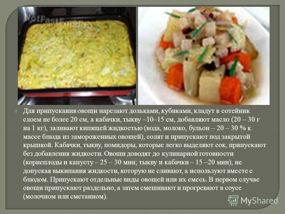 Для припускания овощи нарезают дольками, кубиками, кладут в сотейник слоем не более 20 см, а кабачки, тыкву –10–15 см, добавляют масло (20 – 30 г на 1 кг), заливают кипящей жидкостью (вода, молоко, бульон – 20 – 30 % к массе блюда из замороженных ово