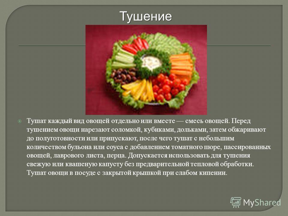 Тушат каждый вид овощей отдельно или вместе смесь овощей. Перед тушением овощи нарезают соломкой, кубиками, дольками, затем обжаривают до полуготовности или припускают, после чего тушат с небольшим количеством бульона или соуса с добавлением томатног