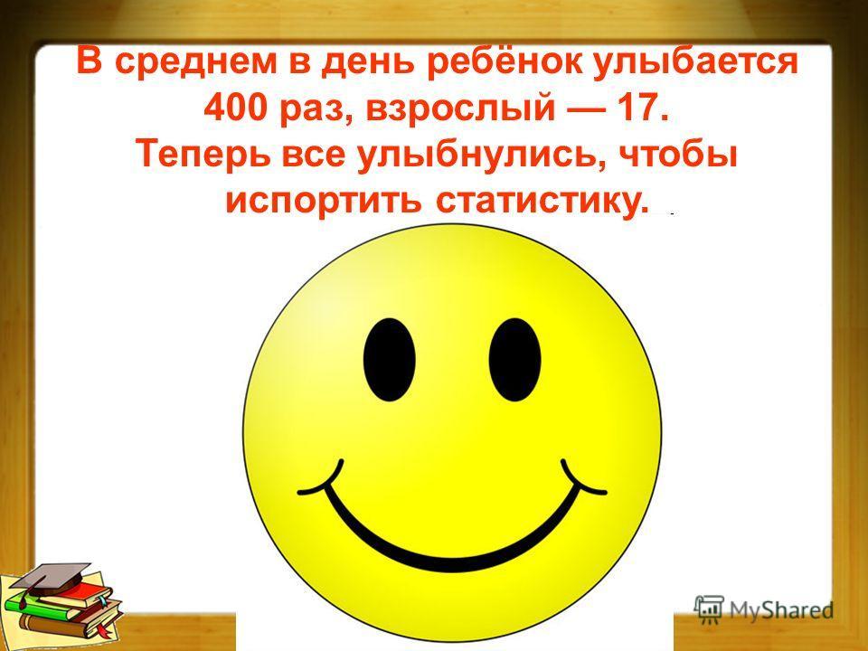 В среднем в день ребёнок улыбается 400 раз, взрослый 17. Теперь все улыбнулись, чтобы испортить статистику.