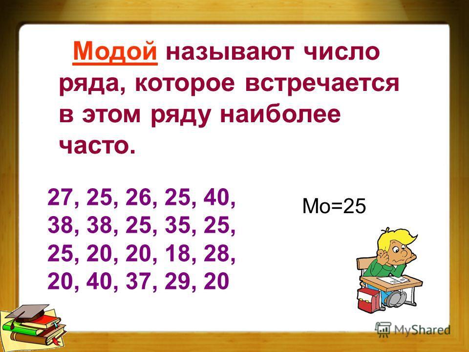 Модой называют число ряда, которое встречается в этом ряду наиболее часто. 27, 25, 26, 25, 40, 38, 38, 25, 35, 25, 25, 20, 20, 18, 28, 20, 40, 37, 29, 20 Мо=25