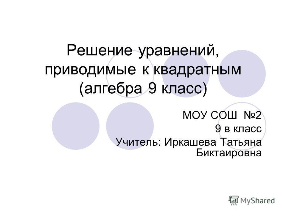 Решение уравнений, приводимые к квадратным (алгебра 9 класс) МОУ СОШ 2 9 в класс Учитель: Иркашева Татьяна Биктаировна