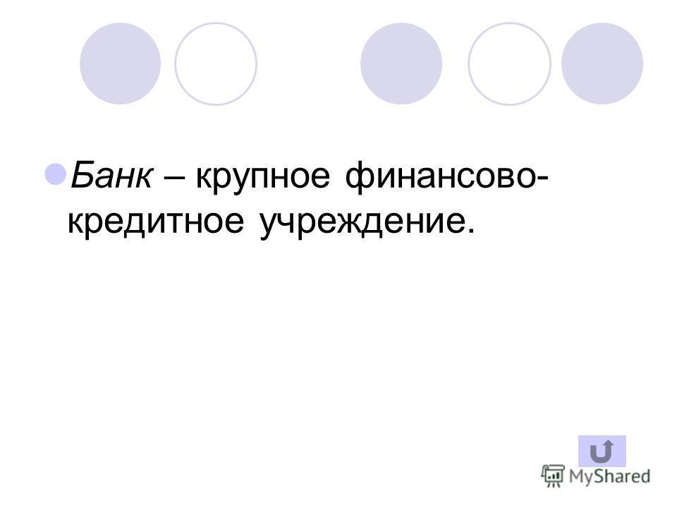 Банк – крупное финансово- кредитное учреждение.