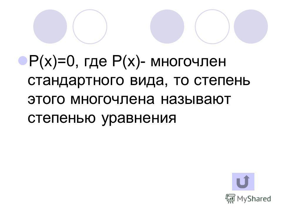 P(x)=0, где P(x)- многочлен стандартного вида, то степень этого многочлена называют степенью уравнения