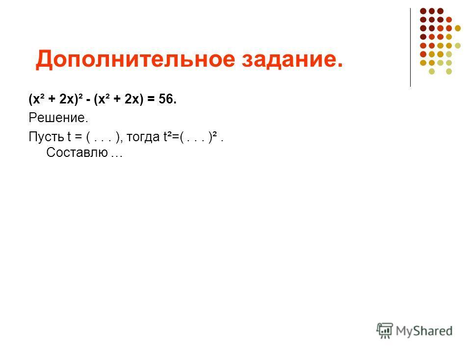 Дополнительное задание. (х² + 2х)² - (х² + 2х) = 56. Решение. Пусть t = (... ), тогда t²=(... )². Составлю …