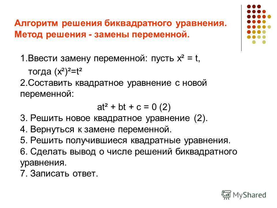 Алгоритм решения биквадратного уравнения. Метод решения - замены переменной. 1.Ввести замену переменной: пусть х² = t, тогда (х²)²=t² 2.Составить квадратное уравнение с новой переменной: аt² + bt + с = 0 (2) 3. Решить новое квадратное уравнение (2).