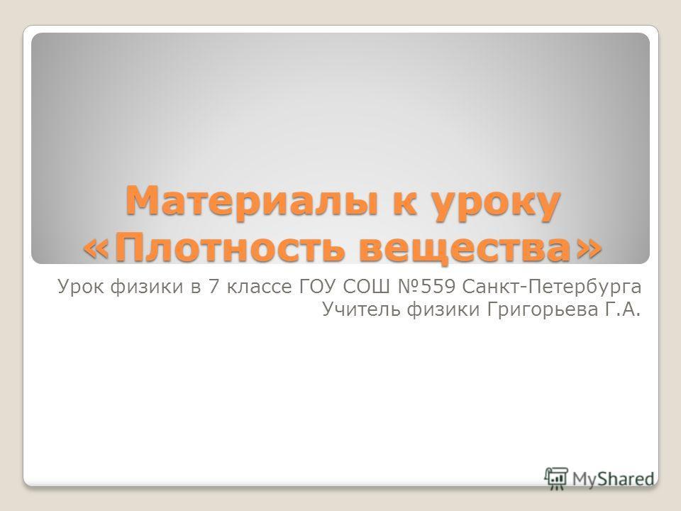Материалы к уроку «Плотность вещества» Урок физики в 7 классе ГОУ СОШ 559 Санкт-Петербурга Учитель физики Григорьева Г.А.