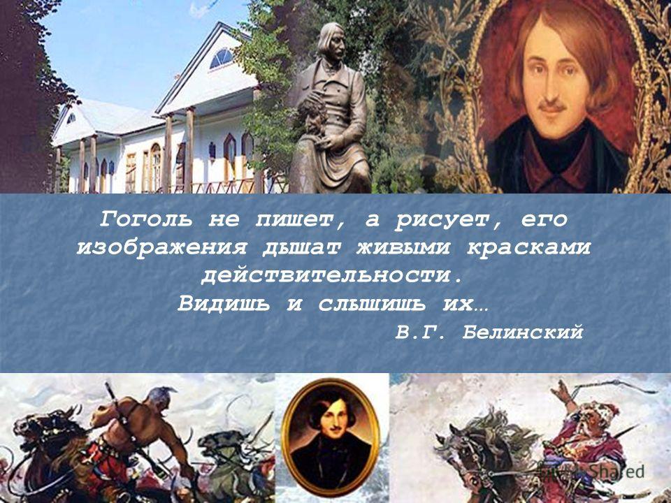Гоголь не пишет, а рисует, его изображения дышат живыми красками действительности. Видишь и слышишь их… В.Г. Белинский