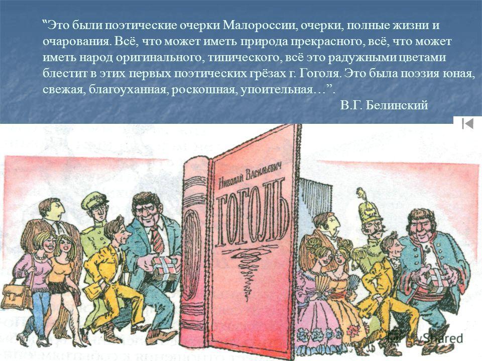 Это были поэтические очерки Малороссии, очерки, полные жизни и очарования. Всё, что может иметь природа прекрасного, всё, что может иметь народ оригинального, типического, всё это радужными цветами блестит в этих первых поэтических грёзах г. Гоголя.