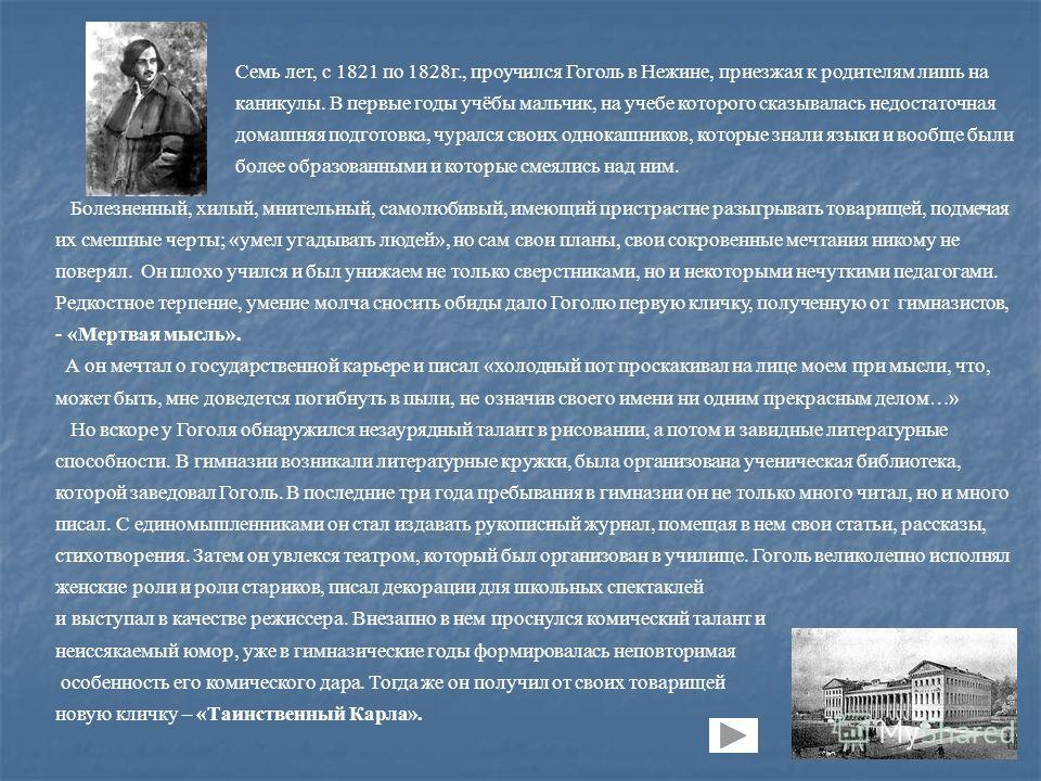 Семь лет, с 1821 по 1828г., проучился Гоголь в Нежине, приезжая к родителям лишь на каникулы. В первые годы учёбы мальчик, на учебе которого сказывалась недостаточная домашняя подготовка, чурался своих однокашников, которые знали языки и вообще были