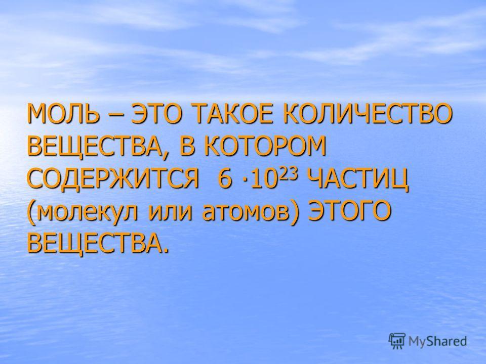 МОЛЬ – ЭТО ТАКОЕ КОЛИЧЕСТВО ВЕЩЕСТВА, В КОТОРОМ СОДЕРЖИТСЯ 6 1023 ЧАСТИЦ (молекул или атомов) ЭТОГО ВЕЩЕСТВА.