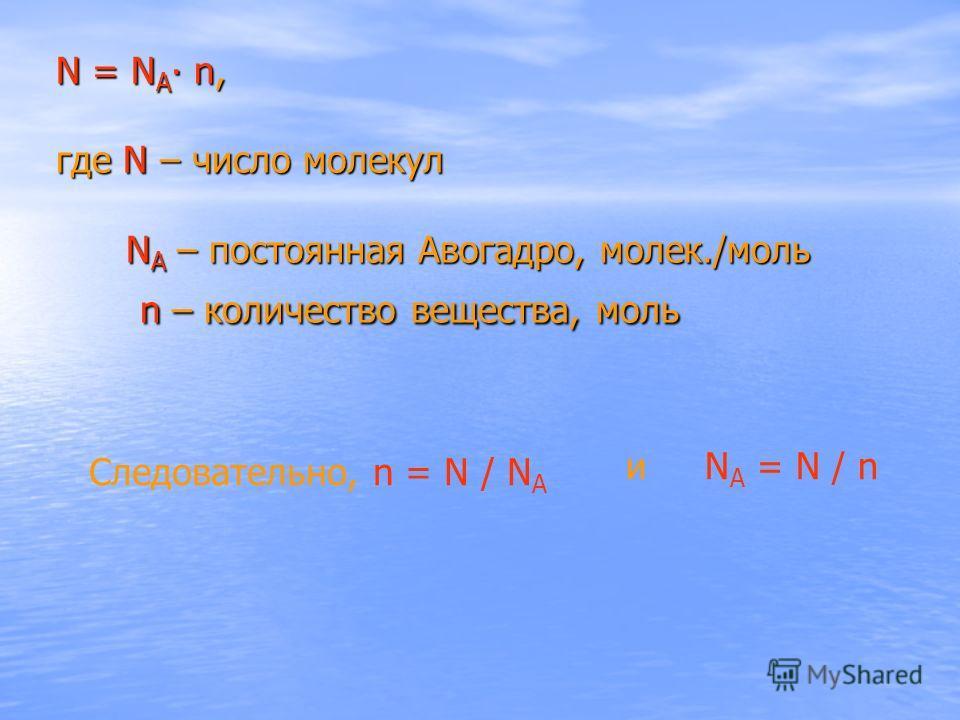 N = N A n, где N – число молекул N A – постоянная Авогадро, молек./моль n – количество вещества, моль N = N A n, где N – число молекул N A – постоянная Авогадро, молек./моль n – количество вещества, моль Следовательно, n = N / N A и N A = N / n