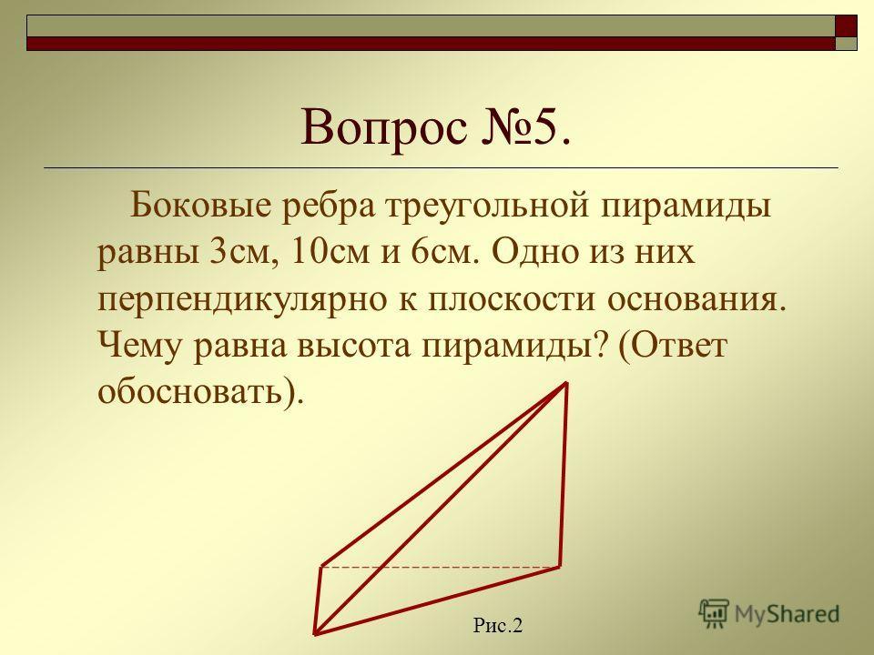 Вопрос 5. Боковые ребра треугольной пирамиды равны 3см, 10см и 6см. Одно из них перпендикулярно к плоскости основания. Чему равна высота пирамиды? (Ответ обосновать). Рис.2