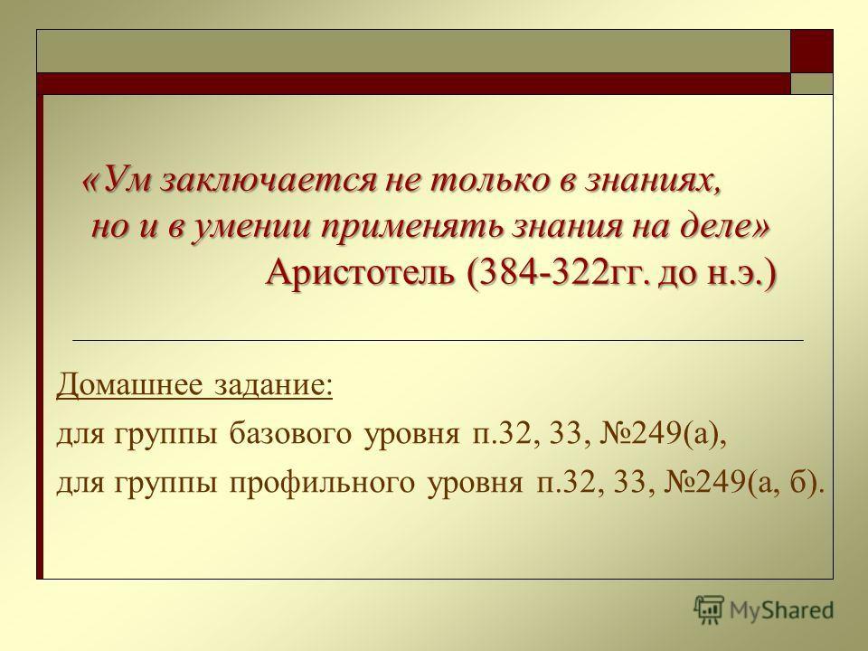 «Ум заключается не только в знаниях, но и в умении применять знания на деле» Аристотель (384-322гг. до н.э.) «Ум заключается не только в знаниях, но и в умении применять знания на деле» Аристотель (384-322гг. до н.э.) Домашнее задание: для группы баз