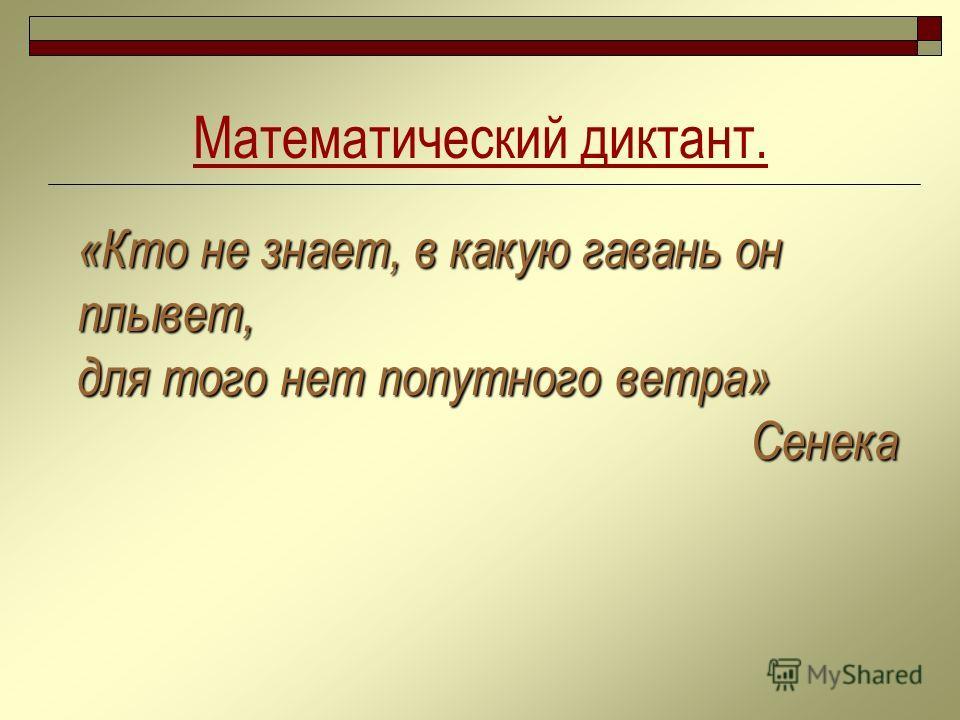 «Кто не знает, в какую гавань он плывет, для того нет попутного ветра» Сенека Математический диктант.