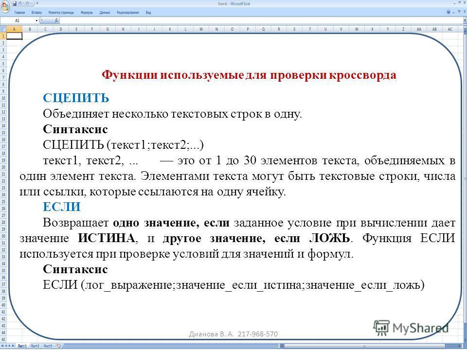 Функции используемые для проверки кроссворда СЦЕПИТЬ Объединяет несколько текстовых строк в одну. Синтаксис СЦЕПИТЬ (текст1;текст2;...) текст1, текст2,... это от 1 до 30 элементов текста, объединяемых в один элемент текста. Элементами текста могут бы
