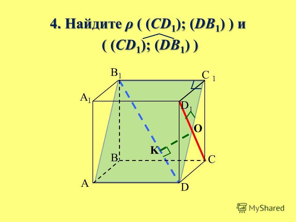 4. Найдите ρ ( (CD 1 ); (DB 1 ) ) и ( (CD 1 ); (DB 1 ) ) ( (CD 1 ); (DB 1 ) ) B A C D A1A1 B1B1 C 1 D1D1 O K