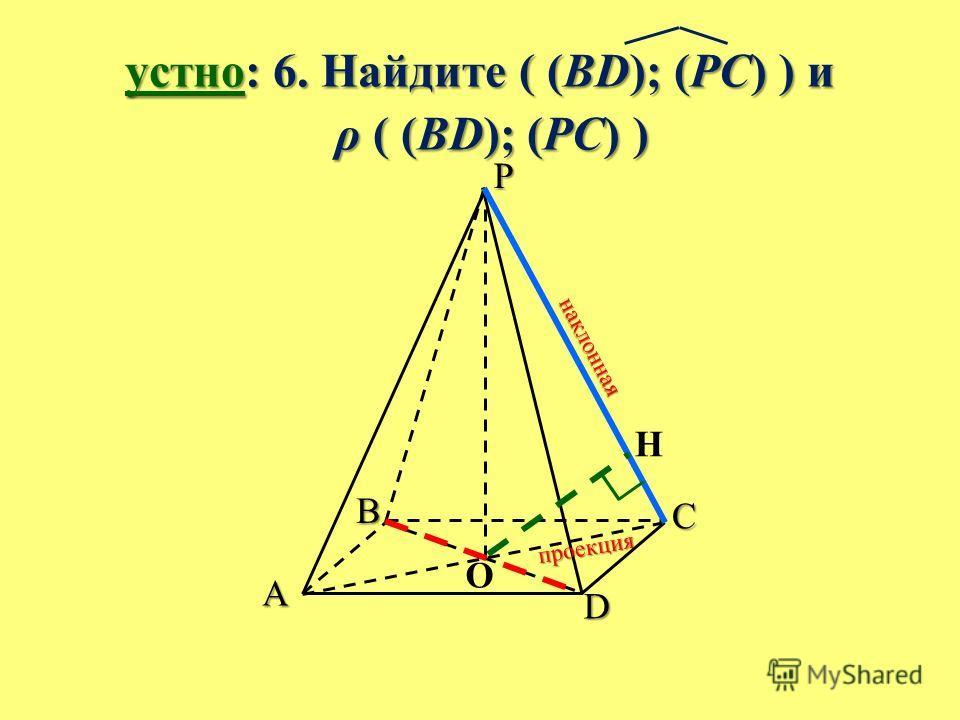 устно: 6. Найдите ( (BD); (PC) ) и ρ ( (BD); (PC) ) ρ ( (BD); (PC) ) B A C D P O H н а к л о н н а я п р о е к ц и я