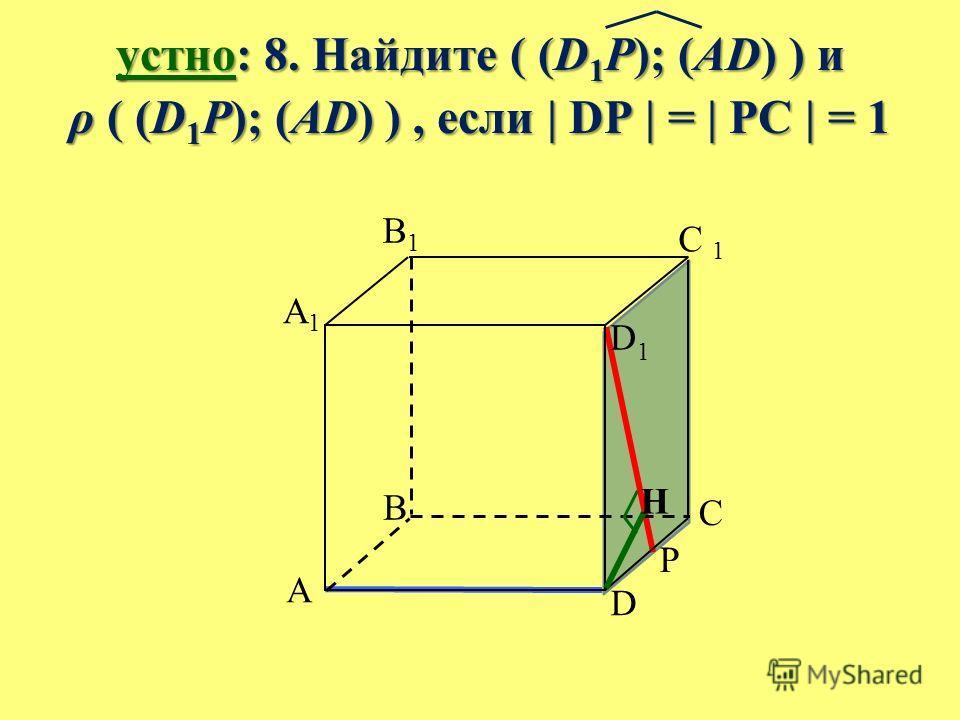 устно: 8. Найдите ( (D 1 P); (AD) ) и ρ ( (D 1 P); (AD) ), если | DP | = | PC | = 1 B A C D A1A1 B1B1 C 1 D1D1 P H