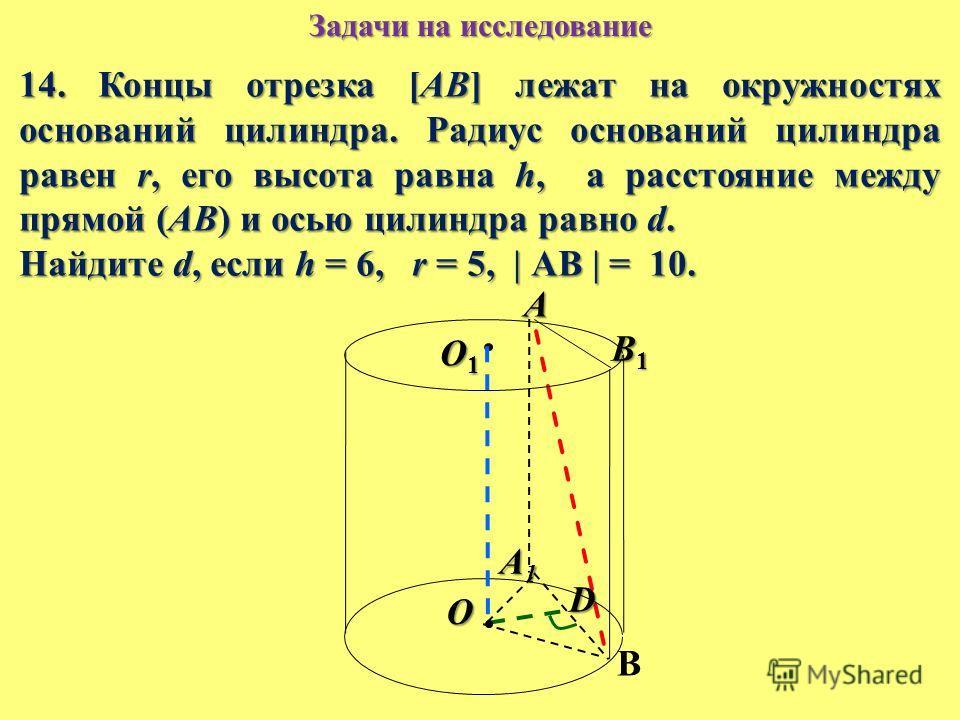 14. Концы отрезка [АВ] лежат на окружностях оснований цилиндра. Радиус оснований цилиндра равен r, его высота равна h, а расстояние между прямой (АВ) и осью цилиндра равно d. Найдите d, если h = 6, r = 5, | АВ | = 10. O1O1O1O1 A A1A1A1A1 B B1B1B1B1 D