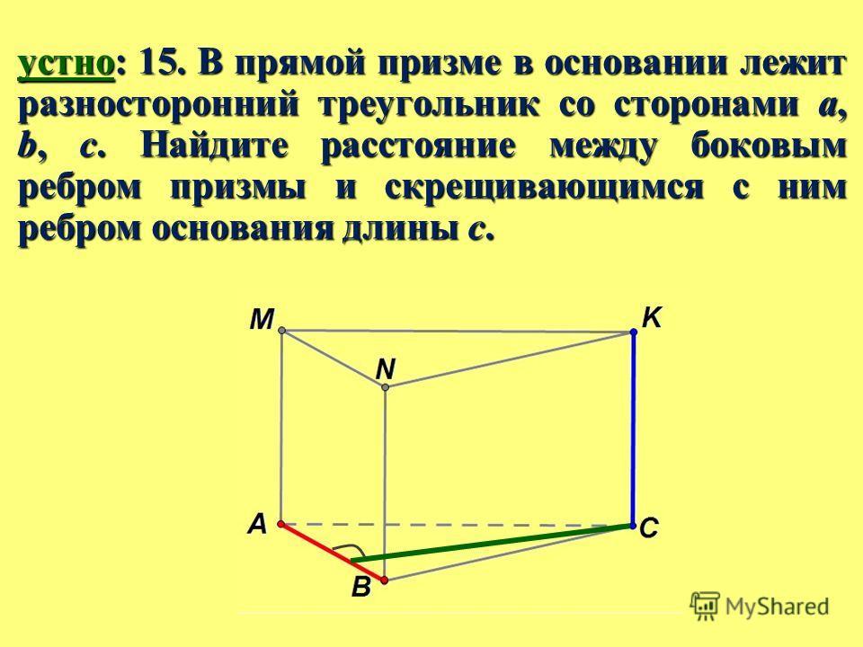 устно: 15. В прямой призме в основании лежит разносторонний треугольник со сторонами a, b, c. Найдите расстояние между боковым ребром призмы и скрещивающимся с ним ребром основания длины c.