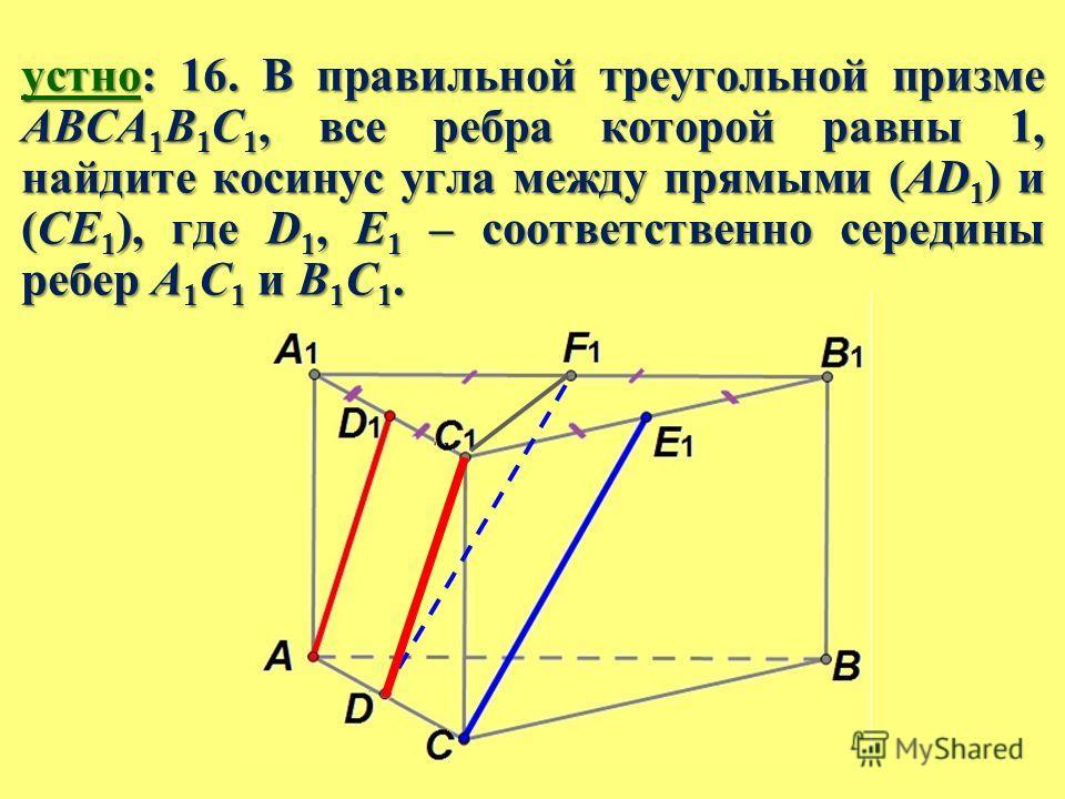 устно: 16. В правильной треугольной призме ABCA 1 B 1 C 1, все ребра которой равны 1, найдите косинус угла между прямыми (AD 1 ) и (CE 1 ), где D 1, E 1 – соответственно середины ребер A 1 C 1 и B 1 C 1.