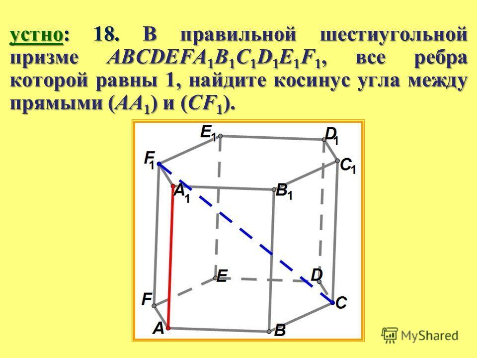 устно: 18. В правильной шестиугольной призме ABCDEFA 1 B 1 C 1 D 1 E 1 F 1, все ребра которой равны 1, найдите косинус угла между прямыми (AA 1 ) и (CF 1 ).
