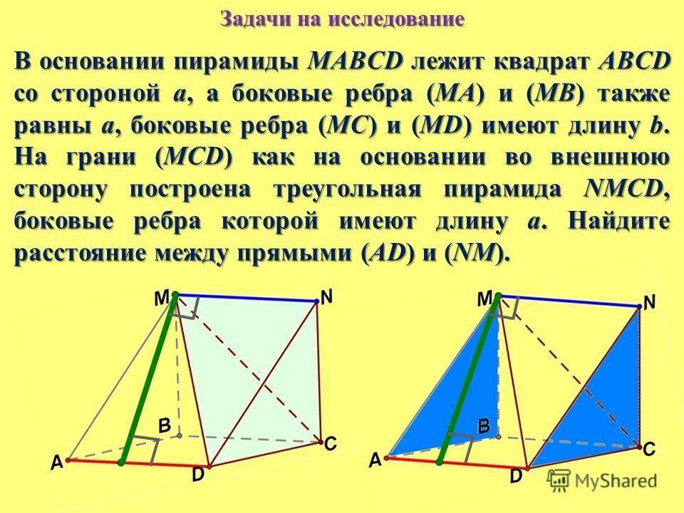 Задачи на исследование В основании пирамиды MABCD лежит квадрат ABCD со стороной a, а боковые ребра (MA) и (MB) также равны a, боковые ребра (MC) и (MD) имеют длину b. На грани (MCD) как на основании во внешнюю сторону построена треугольная пирамида