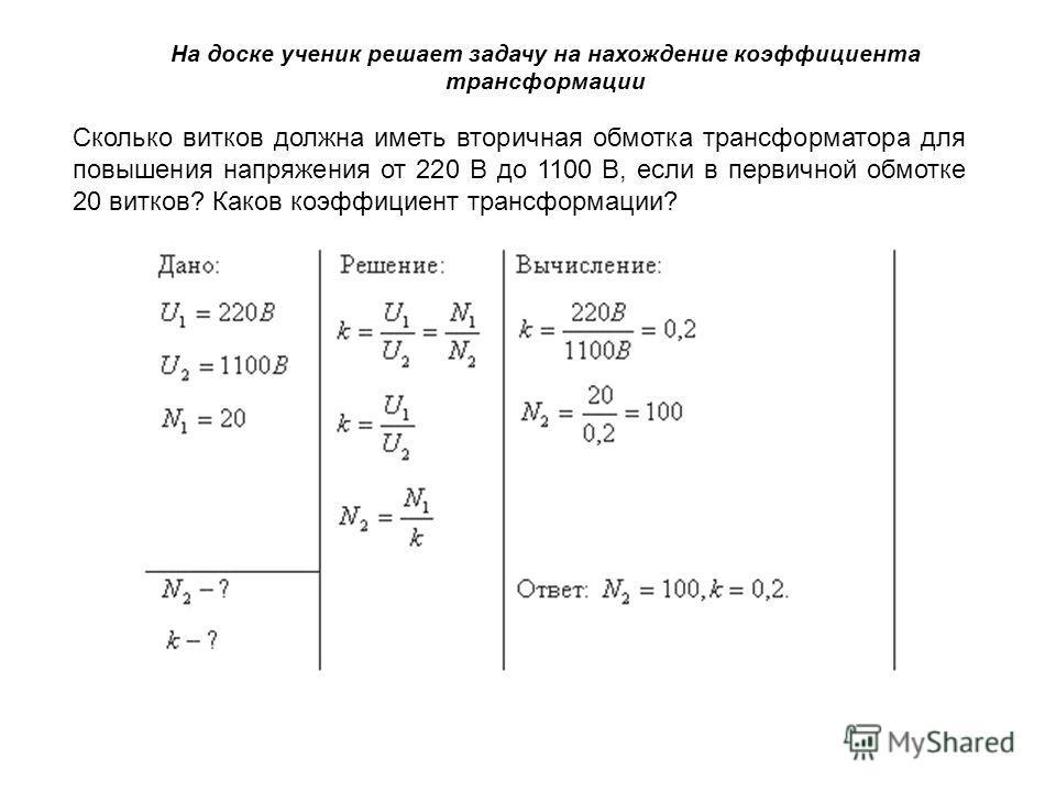Дано: Решение: Вычисление: Ответ: Сколько витков должна иметь вторичная обмотка трансформатора для повышения напряжения от 220 В до 1100 В, если в первичной обмотке 20 витков? Каков коэффициент трансформации? На доске ученик решает задачу на нахожден