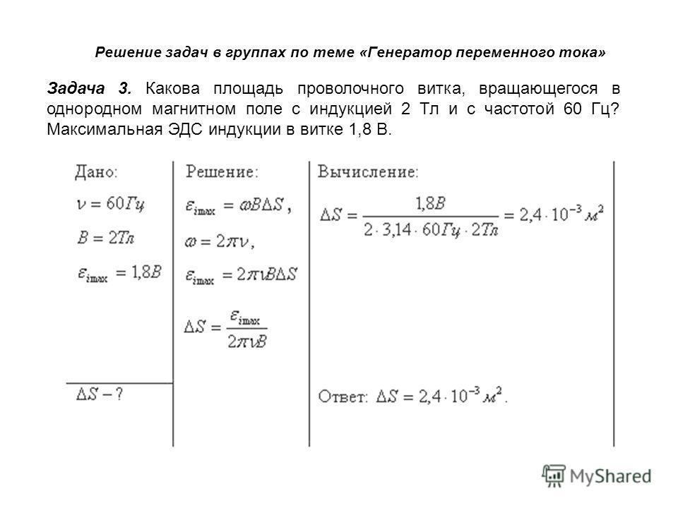 Задача 3. Какова площадь проволочного витка, вращающегося в однородном магнитном поле с индукцией 2 Тл и с частотой 60 Гц? Максимальная ЭДС индукции в витке 1,8 В. Дано: Решение: Вычисление: Ответ: Решение задач в группах по теме «Генератор переменно