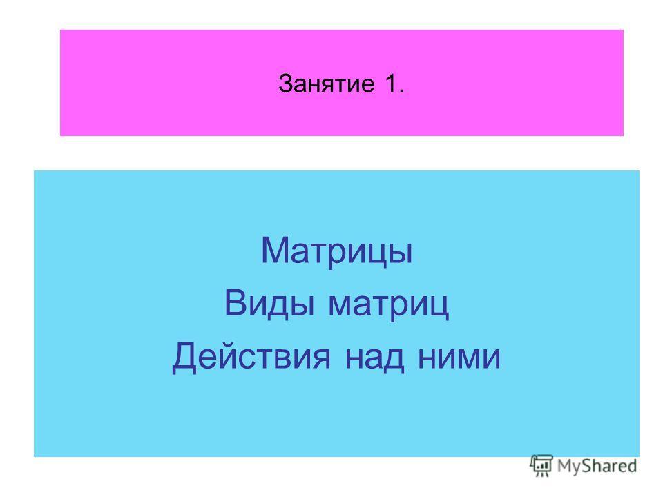 Занятие 1. Матрицы Виды матриц Действия над ними