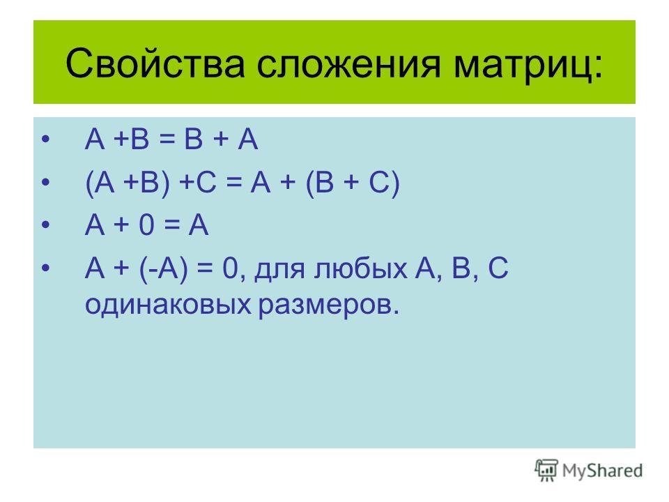 Свойства сложения матриц: A +B = B + A (A +B) +C = A + (B + C) A + 0 = A A + (-A) = 0, для любых А, В, С одинаковых размеров.